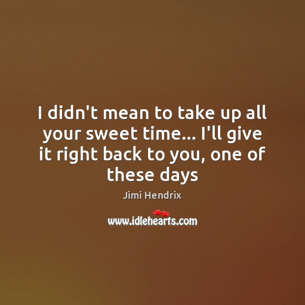 I didn't mean to take up all your sweet time… I'll give Jimi Hendrix Picture Quote