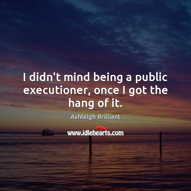 I didn't mind being a public executioner, once I got the hang of it. Ashleigh Brilliant Picture Quote