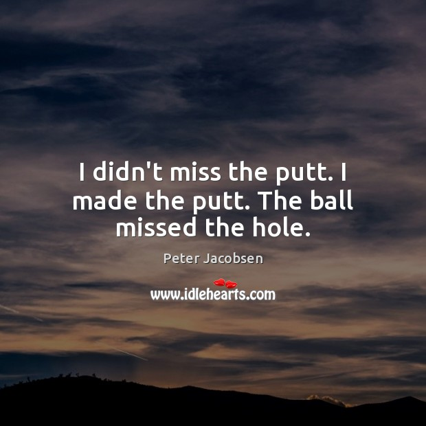 I didn't miss the putt. I made the putt. The ball missed the hole. Image