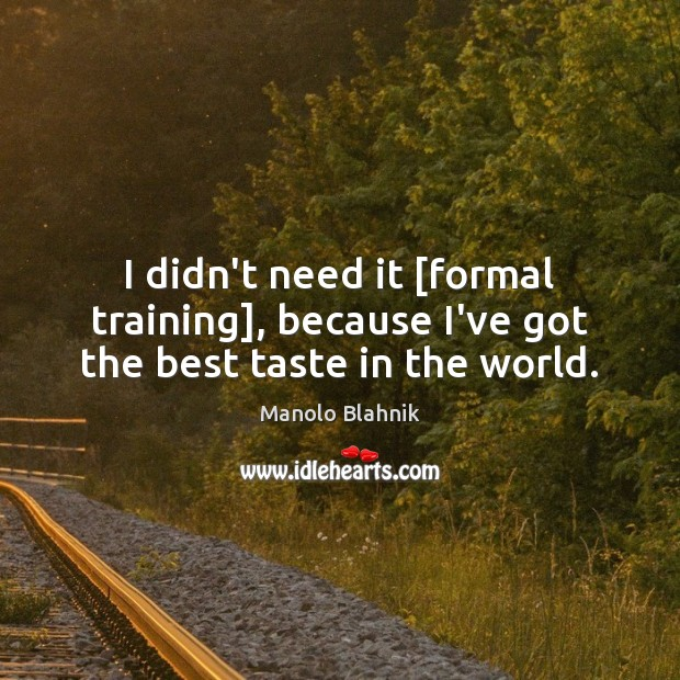 I didn't need it [formal training], because I've got the best taste in the world. Manolo Blahnik Picture Quote