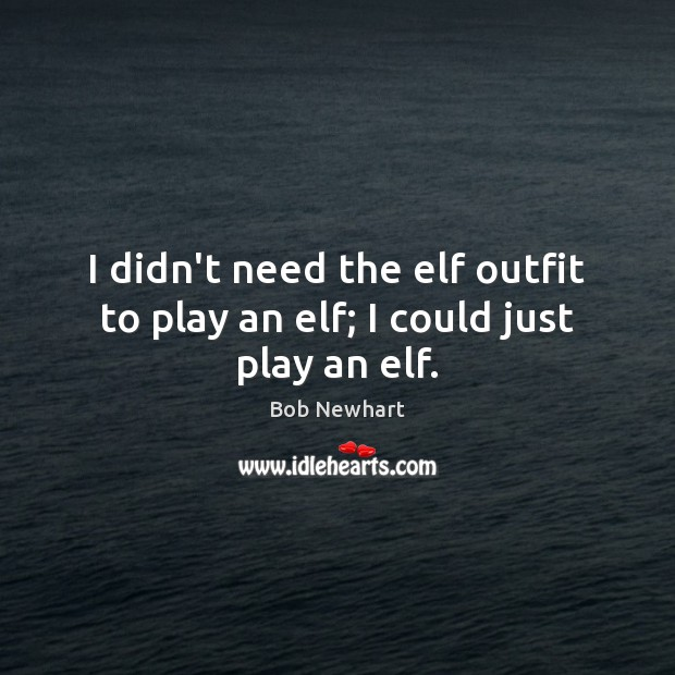 I didn't need the elf outfit to play an elf; I could just play an elf. Bob Newhart Picture Quote