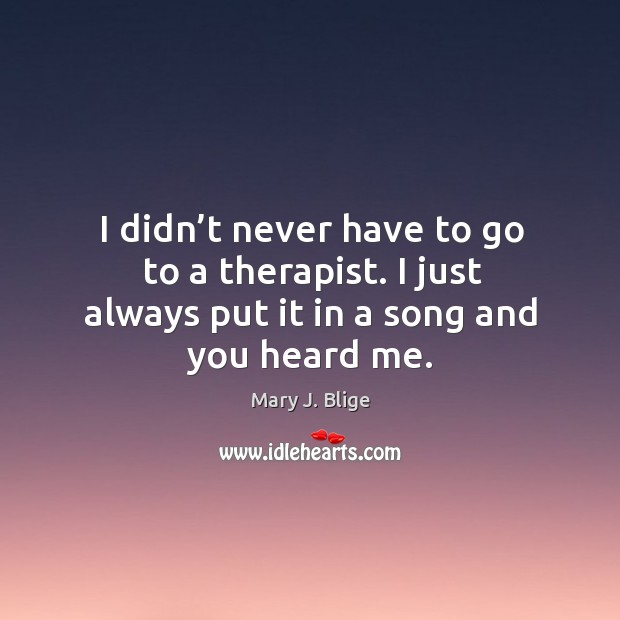I didn't never have to go to a therapist. I just always put it in a song and you heard me. Image