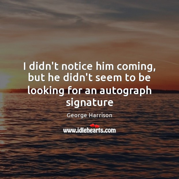 I didn't notice him coming, but he didn't seem to be looking for an autograph signature George Harrison Picture Quote