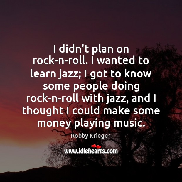 I didn't plan on rock-n-roll. I wanted to learn jazz; I got Robby Krieger Picture Quote