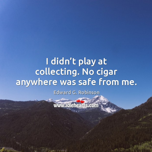I didn't play at collecting. No cigar anywhere was safe from me. Image