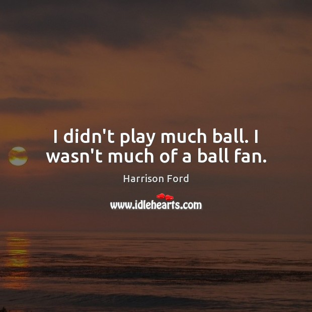 I didn't play much ball. I wasn't much of a ball fan. Harrison Ford Picture Quote