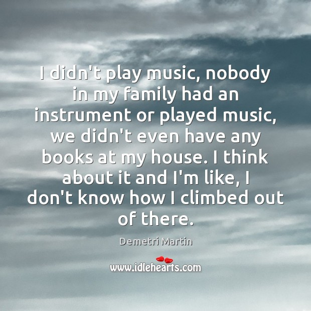 I didn't play music, nobody in my family had an instrument or Image