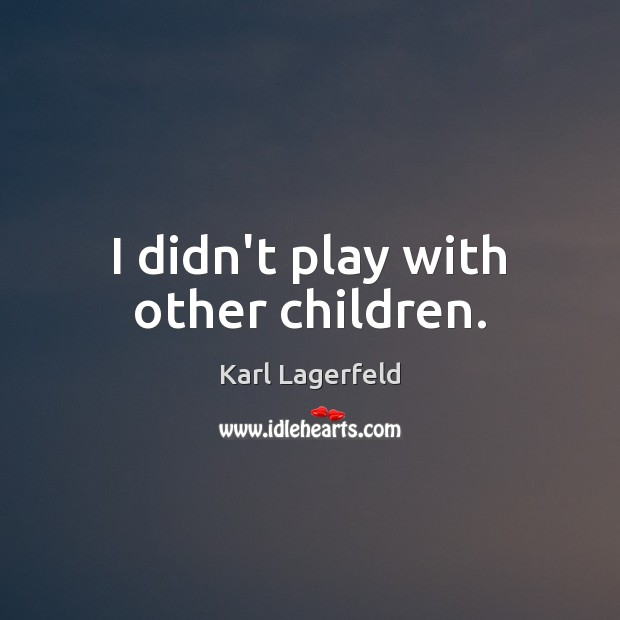 I didn't play with other children. Karl Lagerfeld Picture Quote