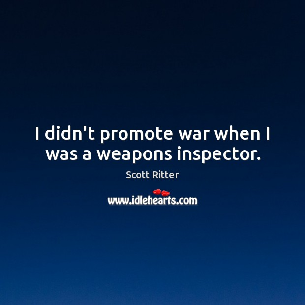 I didn't promote war when I was a weapons inspector. Scott Ritter Picture Quote