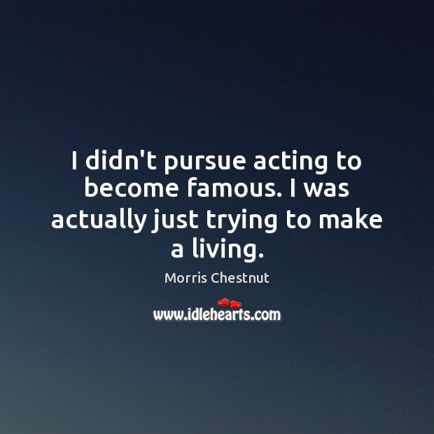 I didn't pursue acting to become famous. I was actually just trying to make a living. Morris Chestnut Picture Quote