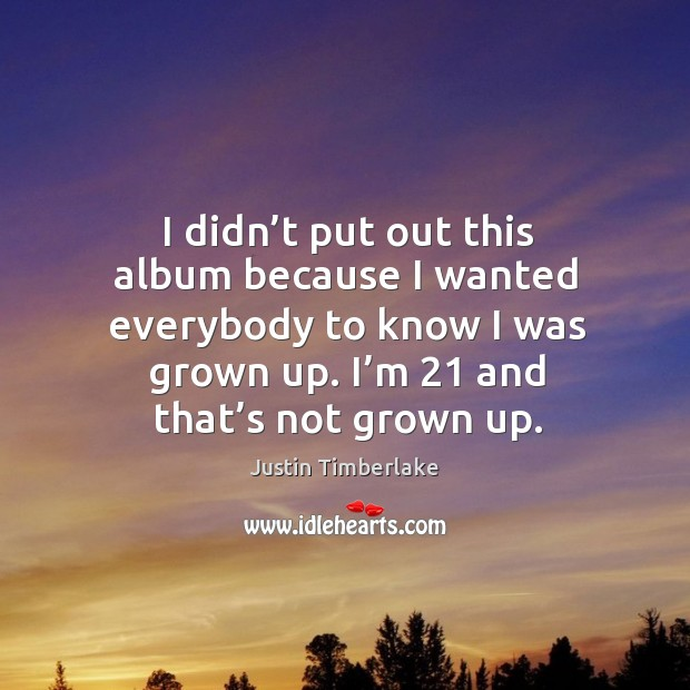 I didn't put out this album because I wanted everybody to know I was grown up. I'm 21 and that's not grown up. Image