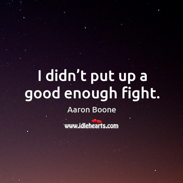 I didn't put up a good enough fight. Aaron Boone Picture Quote