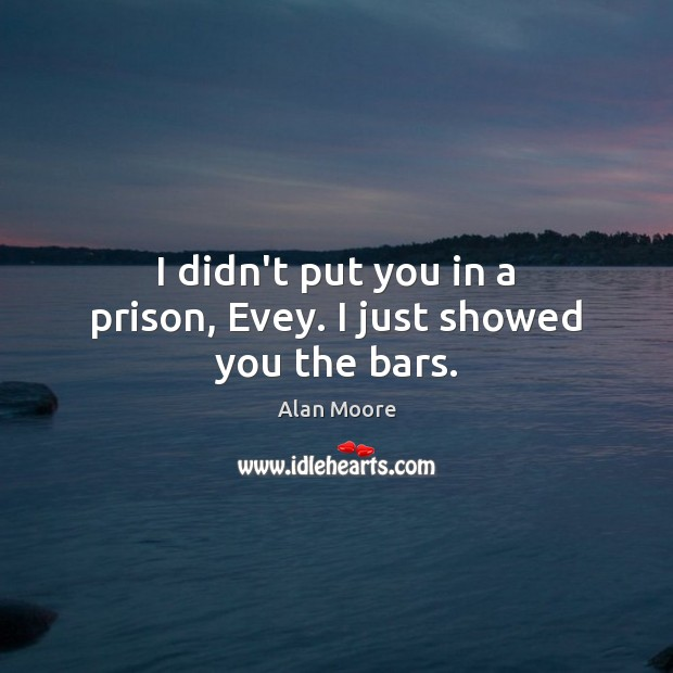 I didn't put you in a prison, Evey. I just showed you the bars. Alan Moore Picture Quote