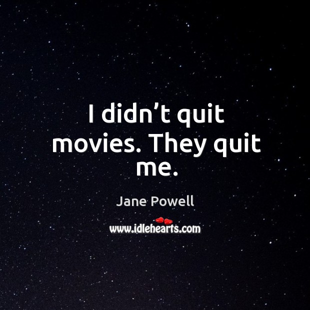 I didn't quit movies. They quit me. Image