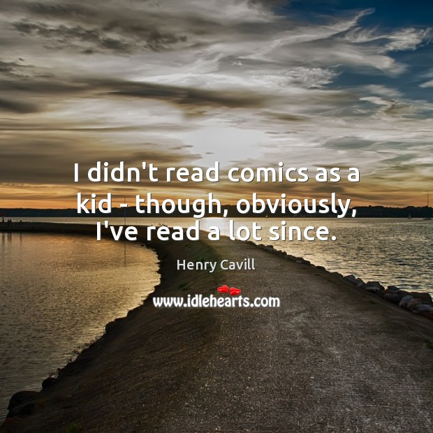 I didn't read comics as a kid – though, obviously, I've read a lot since. Henry Cavill Picture Quote