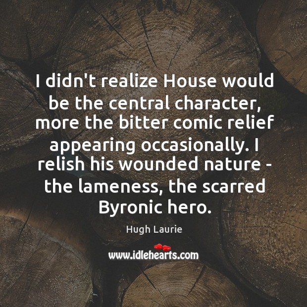I didn't realize House would be the central character, more the bitter Image