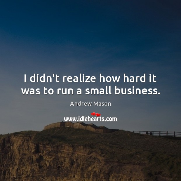 I didn't realize how hard it was to run a small business. Image