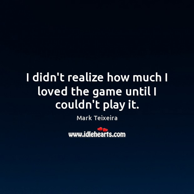 I didn't realize how much I loved the game until I couldn't play it. Realize Quotes Image