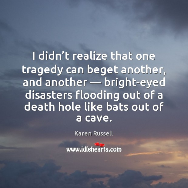 I didn't realize that one tragedy can beget another, and another — Image