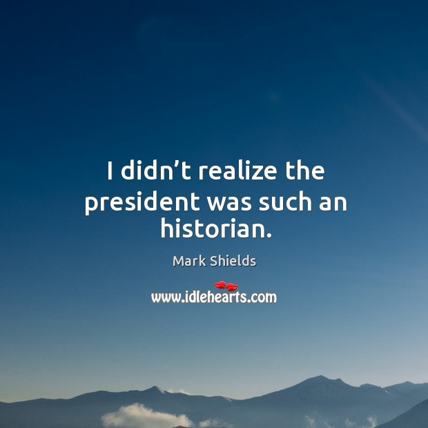 I didn't realize the president was such an historian. Mark Shields Picture Quote