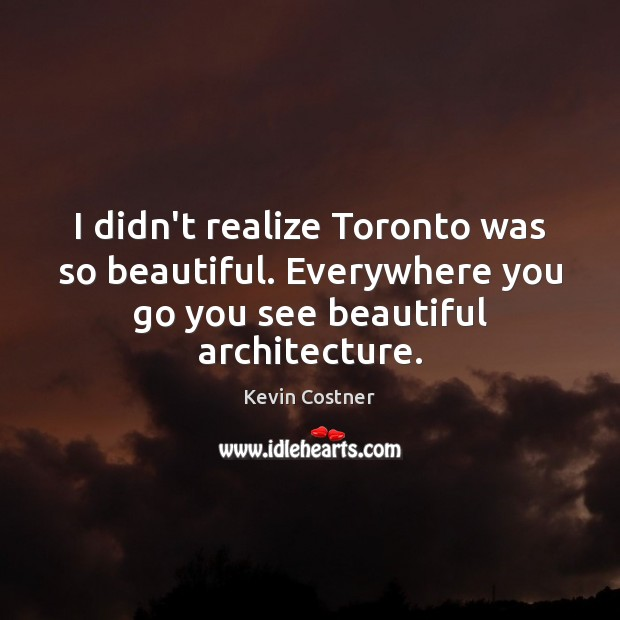 I didn't realize Toronto was so beautiful. Everywhere you go you see Kevin Costner Picture Quote