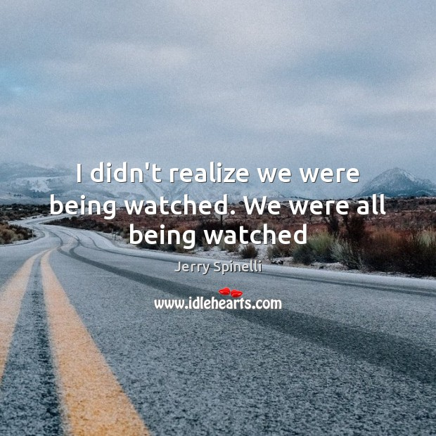 I didn't realize we were being watched. We were all being watched Jerry Spinelli Picture Quote
