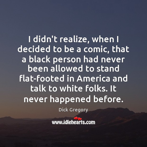 I didn't realize, when I decided to be a comic, that a Dick Gregory Picture Quote