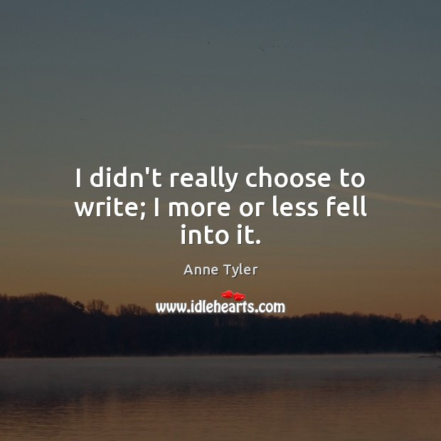 I didn't really choose to write; I more or less fell into it. Anne Tyler Picture Quote