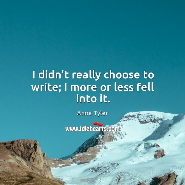 I didn't really choose to write; I more or less fell into it. Image