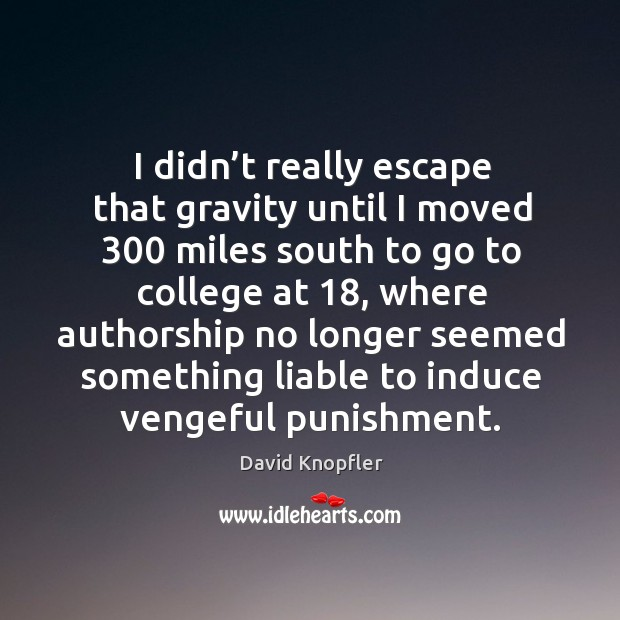 I didn't really escape that gravity until I moved 300 miles south to go to college at 18 Image