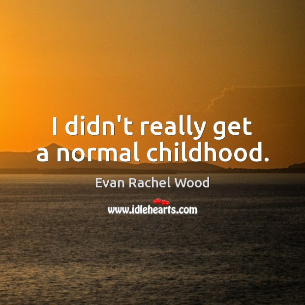 I didn't really get a normal childhood. Image