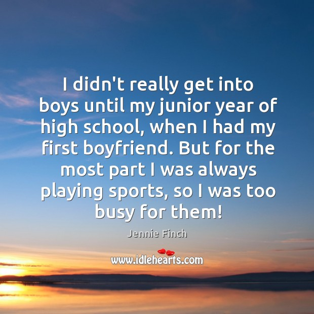 I didn't really get into boys until my junior year of high Jennie Finch Picture Quote