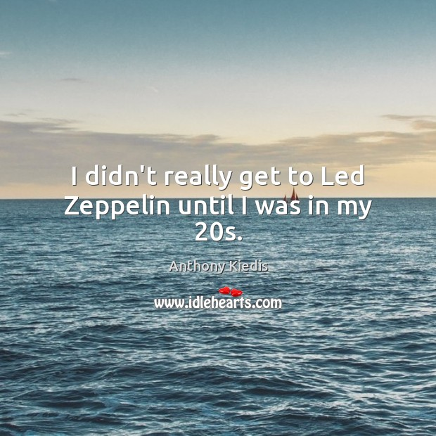 I didn't really get to Led Zeppelin until I was in my 20s. Anthony Kiedis Picture Quote