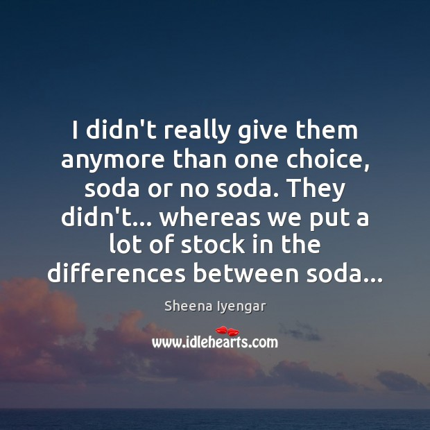 I didn't really give them anymore than one choice, soda or no Sheena Iyengar Picture Quote