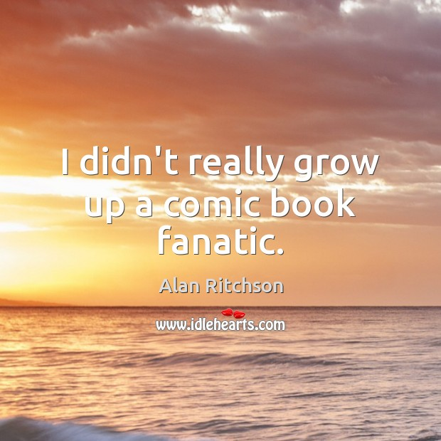 I didn't really grow up a comic book fanatic. Image