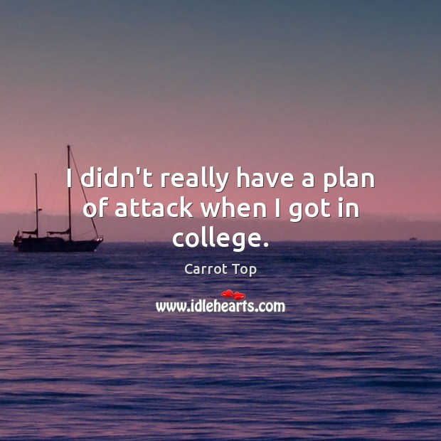 I didn't really have a plan of attack when I got in college. Carrot Top Picture Quote