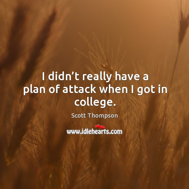 I didn't really have a plan of attack when I got in college. Image