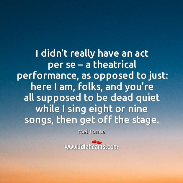 I didn't really have an act per se – a theatrical performance, as opposed to just: Image