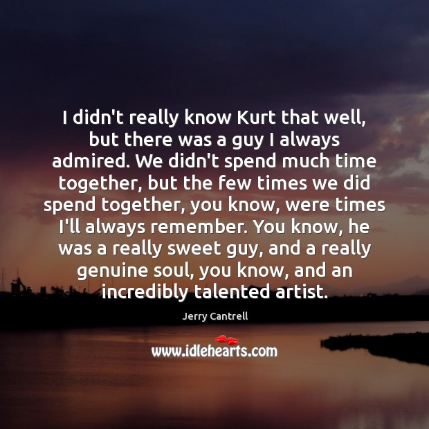 I didn't really know Kurt that well, but there was a guy Time Together Quotes Image