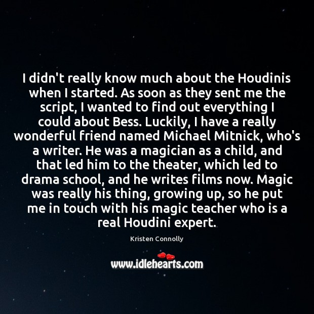 I didn't really know much about the Houdinis when I started. As Image