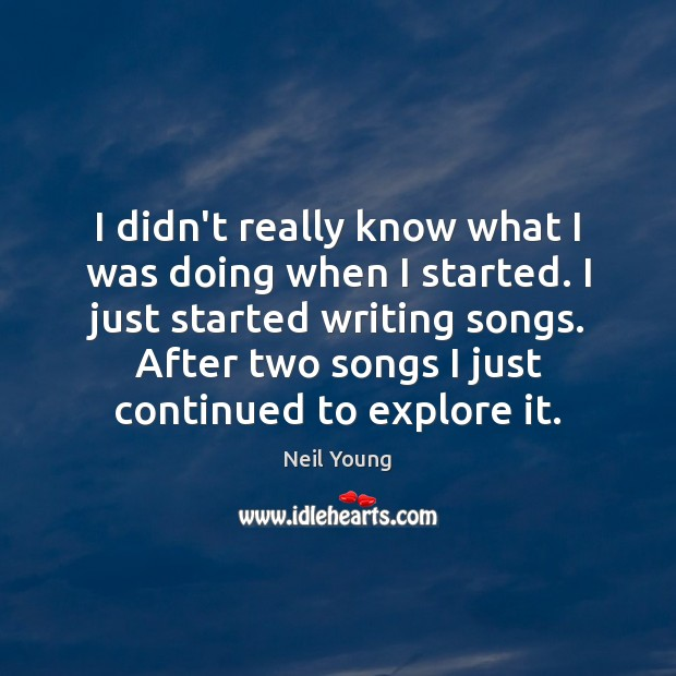 I didn't really know what I was doing when I started. I Neil Young Picture Quote