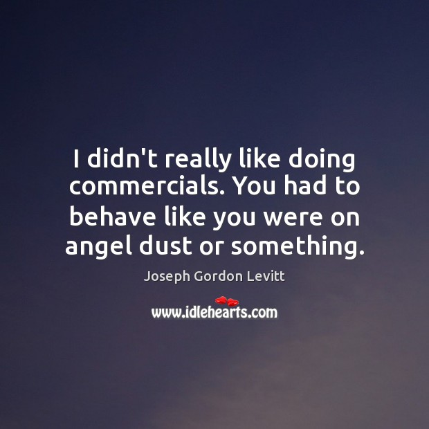 I didn't really like doing commercials. You had to behave like you Joseph Gordon Levitt Picture Quote