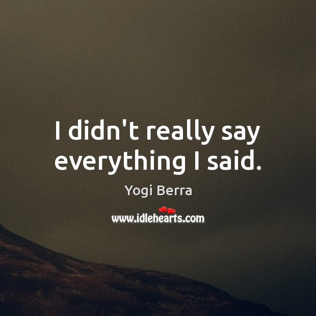 Yogi Berra Picture Quote image saying: I didn't really say everything I said.