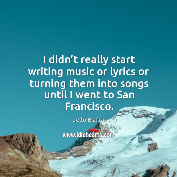 I didn't really start writing music or lyrics or turning them into songs until I went to san francisco. Image