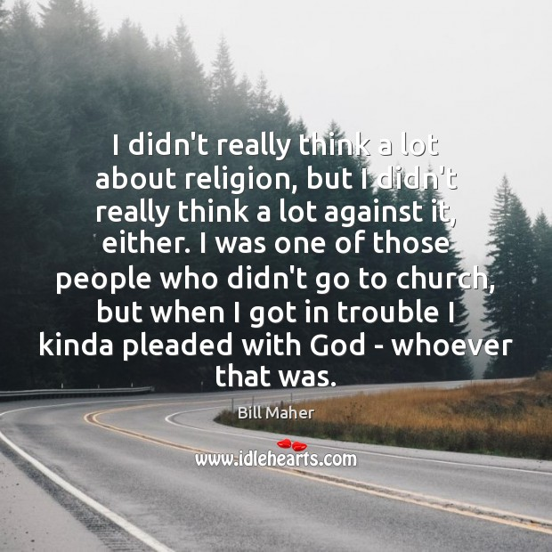 I didn't really think a lot about religion, but I didn't really Image