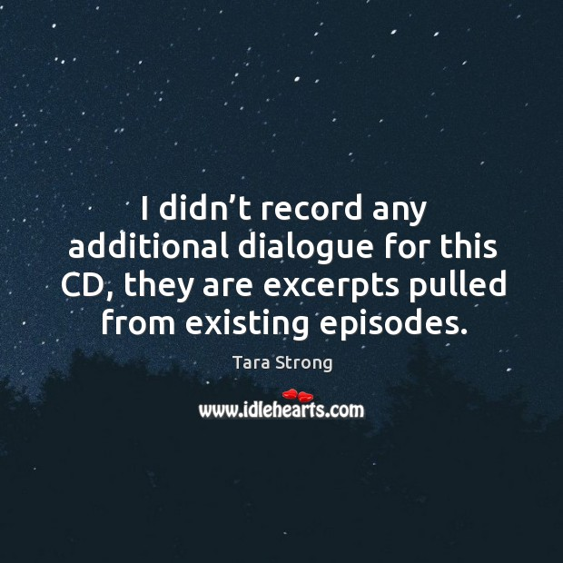 I didn't record any additional dialogue for this cd, they are excerpts pulled from existing episodes. Image