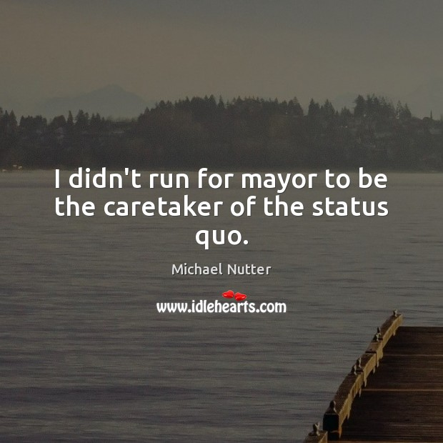 I didn't run for mayor to be the caretaker of the status quo. Image