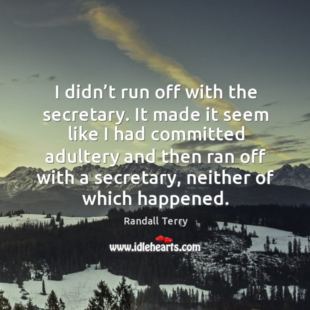 I didn't run off with the secretary. It made it seem like I had committed adultery and then Image