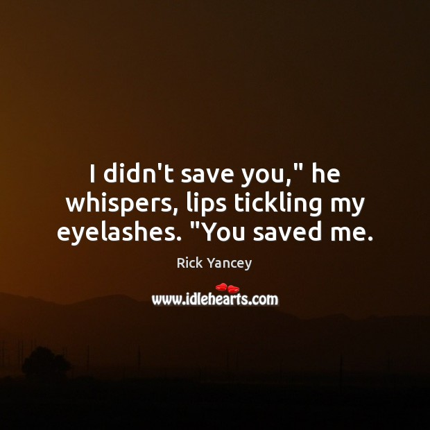 "I didn't save you,"" he whispers, lips tickling my eyelashes. ""You saved me. Rick Yancey Picture Quote"