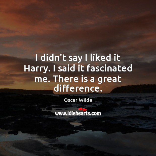 Image, I didn't say I liked it Harry. I said it fascinated me. There is a great difference.